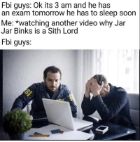 Fbi, Jar Jar Binks, and Sith: Fbi guys: Ok its 3 am and he has  an exam tomorrow he has to sleep soon  Me: *watching another video why Jar  Jar Binks is a Sith Lord  Fbi guys. Just one more video
