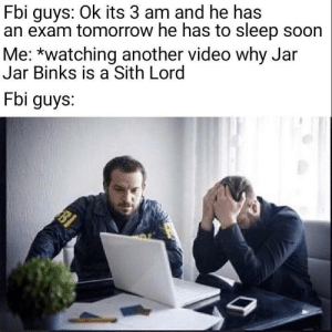 meirl by ThorinSmokenshield MORE MEMES: Fbi guys: Ok its 3 am and he has  an exam tomorrow he has to sleep soon  Me: *watching another video why Jar  Jar Binks is a Sith Lord  Fbi guys. meirl by ThorinSmokenshield MORE MEMES