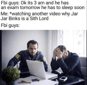 Old meme but i love it: Fbi guys: Ok its 3 am and he has  an exam tomorrow he has to sleep soon  Me: *watching another video why Jar  Jar Binks is a Sith Lord  Fbi guys:  81 Old meme but i love it