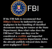 How? Just how!?: FBI  If the FBI fails to recommend that  Hillary Clinton be indicted for gross  negligence in her handling of classified  documents during her tenure at the State  Department, then what value does the  FBI have? How can they ever be  considered a credible and impartial  criminal investigation department, when  the already publicly released data shows  gross negligence  How?  t.sixx How? Just how!?