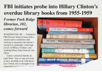 """LOL  *Note: This is satire.: FBI initiates probe into Hillary Clinton's  overdue library books from 1955-1959  Former Park Ridge  librarian, 102,  comes forward  LITTLE SIOUX GIRL  uivun  WASHINGTON, DC Embattled  FBI Director James Comey held a  surprise news conference this  LOIS LENSKI HOUSEBOAT GIRL umNcort  morning to announce the bureau's  intention to undertake a thorough  review of Hillary Clinton's out-  standing library fines from the late  fifties  Comey cautioned that the al  LENSKI  leged fines """"may or may not exist,  BLUE RIDGE BILLY  NCO  or have anything to do with Secre-  tary Clinton, but we thought it was  LOIS LE  VALLEY GI  important to re  re ..n LOL  *Note: This is satire."""