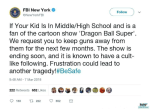 cygames: : FBI New York  @NewYorkFBI  Follow  If Your Kid Is In Middle/High School and is a  fan of the cartoon show 'Dragon Ball Super.  We request you to keep guns away from  them for the next few months. The show is  ending soon, and it is known to have a cult-  like following. Frustration could lead to  another tragedy! #BeSafe  9:48 AM - 7 Mar 2018  222 Retweets 652 Likes  163  222  652 cygames: