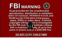 Ether, Fbi, and Internet: FBI WARNING  FLaw provides for the unauthorized  reproduction, distribution or exhibition  ofArt on internet, existance is a Lie, and  Death is Life. Crow sees.Crow erases  tapes, DVDs or video discs. Criminal  copyright infring ent is investigated  by the FBI and r  with a maximur  years in prison aildor a $250,000 fine.  nstitute a felony  uralty of up to five  DO NOT CCPY THIS ETHER!
