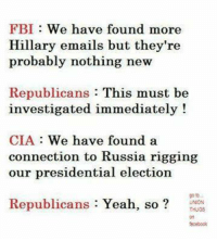 Memes, 🤖, and Cia: FBI We have found more  Hillary emails but they're  probably nothing new  Republicans  This must be  investigated immediately!  CIA We have found a  connection to Russia rigging  our presidential election  Republicans  Yeah  so [w]