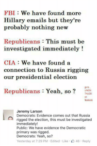 (GC): FBI We have found more  Hillary emails but they're  probably nothing new  Republicans  This must be  investigated immediately!  CIA.  We have found a  connection to Russia rigging  our presidential election  Republicans  Yeah, so  go to...  UNION  THUG8  facebook  Jeremy Larson  Democrats: Evidence comes out that Russia  rigged the election, this must be investigated  immediately!  Public: We have evidence the Democratic  primary was rigged.  Democrats: Yeah, so?  Yesterday at 7:29 PM Edited Like 46. Reply (GC)