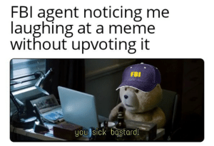 Fbi, Meme, and Sick: FBl agent noticing me  laughing at a meme  without upvoting it  FBI  you sick bastard! You have to do it