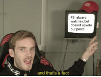 Watches, Always, and Fact: FBl always  watches, but  doesn't upvote  our posts  )  and that'sa fact Fricking fricks