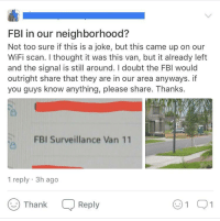 "Fbi, Tumblr, and Blog: FBl in our neighborhood?  Not too sure if this is a joke, but this came up on our  WiFi scan. I thought it was this van, but it already left  and the signal is still around. I doubt the FBI would  outright share that they are in our area anyways. if  you guys know anything, please share. Thanks.  FBI Surveillance Van 11  1 reply 3h ago  Thank Reply <p><a href=""http://memehumor.net/post/176321170968/fbi-surveillance-van-11"" class=""tumblr_blog"">memehumor</a>:</p>  <blockquote><p>FBI Surveillance Van 11</p></blockquote>"