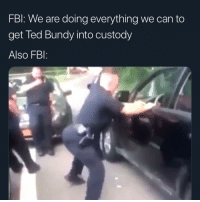 That boy is dropping that wagon low as heck: FBl: We are doing everything we can to  get Ted Bundy into custody  Also FBI: That boy is dropping that wagon low as heck
