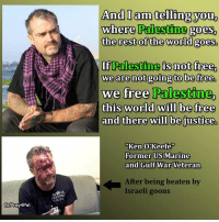 "Ken, Memes, and Taxes: fblPray4Pal  And I am telling you  where Palestine  goes,  the rest of the world goes.  If Palestine is not free,  we are not going to be free.  we free Palestine,  this world will be free  and there will be justice.  Ken O'Keefe""  Former US Marine  and Gulf War Veteran  After being beaten by  Israeli goons Our tax money is nourishing a bunch of Israeli savages who also murder & injure #American people. #BDS"