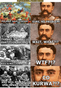 Memes, Europe, and Good: FBPOLEMICAL POLISHMEMES  1683  POLAND SAVE EUROPE!  SURE, NO PROBLEM!  1795  THANKS Now WELL  PARTITION POLAND  WAIT, WHAT?!?  1939  DESTROY POLLANDLAND  KILL 6 MILLION POLES  1945  co  AND SELL POLAND TO  KURWA?!?  STALIN AND RUSSIA No good Polish deed goes unpunished.