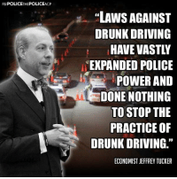 """Drunk, Memes, and 🤖: FBPOLICETHEPOLICEACP  LAWS AGAINST  DRUNK DRIVING  HAVE VASTLY  EXPANDED POLICE  POWER AND  DONE NOTHING  TO STOP THE  PRACTICE OF  DRUNK DRIVING.""""  ECONOMIST JEFFREY TUCKER This is so important to understand!   H/t: Jeffrey A. Tucker Crucial Read: http://bit.ly/Un2Jo5 Join Us & Help → Police The Police"""