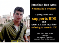 """Jail, Memes, and Israel: fbVIsraelWC  Jonathan Ben-Artzi  Netanyahu's nephew  A young Israeli who  supports BDS  and  spent 1.5 year in jail for  refusing to serve in IDF  you don't have to be  a Muslim  to support Palestine,  you just have to be human! """"Being a conscientious objector placed me in the minority not only in #Israel, but within my extended family as well"""" Jonathan Ben-Artzi  #BDS"""