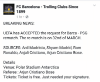 Memes, FC Barcelona, and Rams: FC Barcelona Trolling Clubs Since  FC BARCELONA  1899  1 hr.  BREAKING NEWS  UEFA has ACCEPTED the request for Barca PSG  rematch. The re-match is on 32nd of MARCH.  SOURCES: Anil Madrista, Shyam Madrid, Ram  Ronaldo, Anjali Cristiano, Arjun Cristiano Bose.  Details  Venue: Polar Stadium Antarctica  Referee: Arjun Cristiano Bose  Tickets: Ticket is free. Just needed your signature. *************IMPORTANT*************P