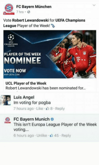 Why so savage FC Bayern Munchen?😂  #maddy: FC Bayern Munchen  7 hrs  Vote Robert Lewandowski for UEFA Champions  League Player of the Week!  CHAMPIONS  LEAGUE  PLAYER OF THE WEEK  NOMINEE  VOTE NOW  MMP UEFA COM  UCL Player of the Week  Robert Lewandowski has been nominated for...  Luis Angel  Im voting for pogba  7 hours ago Like D 8 Reply  2 FC Bayern Munich  This isn't Europa League Player of the Week  Voting  6 hours ago Unlike 45 r Reply Why so savage FC Bayern Munchen?😂  #maddy