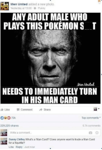 man card: fc  Men United added a new photo  Yesterday at 13:00Funny  ANY ADULT MALE WHO  PLAYS THIS POKÉMON S  Men Unted  NEEDS TO IMMEDIATELY TURN  IN HIS MAN CARD  Like  Comment  Share  Top comments  229,220 shares  6.7k comments  Write a comment  Danny Chifley Whats a Man Card? Does anyone want to trade a Man Card  for a Squirtle?  Like Reply Just now