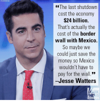 "Memes, Money, and Mexico: fc The last shutdown  cost the economy  $24 billion.  That's actually the  cost of the border  wall with Mexico.  So maybe we  could just save the  money so Mexico  wouldn't have to  pay for the wall.""  -Jesse Watters  NEW  VS  c han On ""Watters' World,"" Jesse Watters had a novel take on the government shutdown."