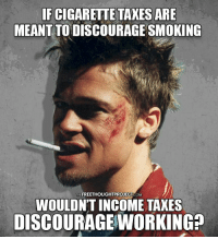 Good question..  H/T: Tyler Durden Follow us: The Free Thought Project: FCIGARETTE TAXES ARE  MEANTTODISCOURAGE SMOKING  THEFREETHOUGHTPROJECT CoM  WOULDN'T INCOME TAXES  DISCOURAGE WORKING? Good question..  H/T: Tyler Durden Follow us: The Free Thought Project