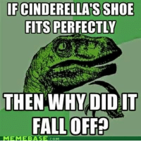 "Cinderella , Fall, and Memebase: FCINDERELLA S SHOE  FITS PERFECTLY  THEN WHY DID IT  FALL OFFE  MEMEBASE .COM <p>Cinderella&rsquo;s shoe via /r/memes <a href=""http://ift.tt/2ngTllJ"">http://ift.tt/2ngTllJ</a></p>"