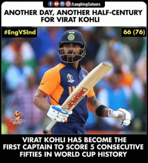 World Cup, History, and World: fD LaughingColours  ANOTHER DAY, ANOTHER HALF-CENTURY  FOR VIRAT KOHLI  66 (76)  #EngVSlnd  LAUGHING  VIRAT KOHLI HAS BECOME THE  FIRST CAPTAIN TO SCORE 5 CONSECUTIVE  FIFTIES IN WORLD CUP HISTORY  MRE #viratkohli #cwc2019