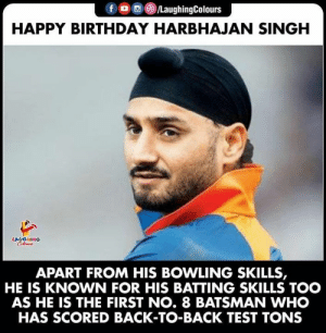 singh: fD /LaughingColours  HAPPY BIRTHDAY HARBHAJAN SINGH  LAUGHING  Colours  APART FROM HIS BOWLING SKILLS,  KNOWN FOR HIS BATTING SKILLS TOO  AS HE IS THE FIRST NO. 8 BATSMAN WHO  HAS SCORED BACK-TO-BACK TEST TONS