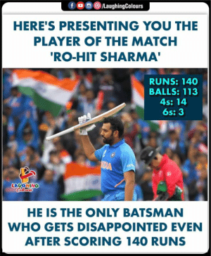 #RohitSharma #INDvPAK #CWC19 #Hitman: fD  /LaughingColours  HERE'S PRESENTING YOU THE  PLAYER OF THE MATCH  'RO-HIT SHARMA'  RUNS: 140  BALLS: 113  4s: 14  6s: 3  MEIA  LAUGHING  Celours  HE IS THE ONLY BATSMAN  WHO GETS DISAPPOINTED EVEN  AFTER SCORING 140 RUNS #RohitSharma #INDvPAK #CWC19 #Hitman