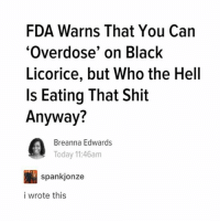 Ironic, School, and Shit: FDA Warns That You Can  Overdose, on Black  Licorice, but Who the Hell  Is Eating That Shit  Anyway?  Breanna Edwards  Today 11:46am  spankjonze  i wrote this I just found out schoolies goes for a week ugh I'm not going because I didn't properly finish school and I don't feel worthy but even if I did fuck that I want to die just thinking about it