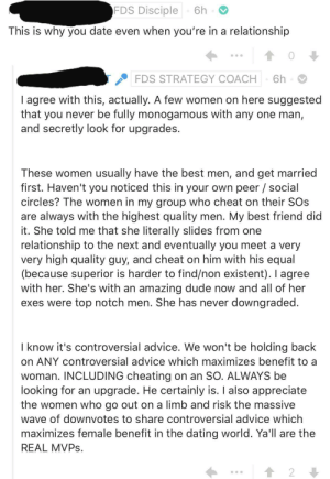 """Insane """"dating strategies"""": FDS Disciple  6h  This is why you date even when you're in a relationship  6h  FDS STRATEGY COACH  I agree with this, actually. A few women on here suggested  that you never be fully monogamous with any one man,  and secretly look for upgrades.  These women usually have the best men, and get married  first. Haven't you noticed this in your own peer social  circles? The women in my group who cheat on their SOs  are always with the highest quality men. My best friend did  it. She told me that she literally slides from one  relationship to the next and eventually you meet a very  very high quality guy, and cheat on him with his equal  (because superior is harder to find/non existent). I agree  with her. She's with an amazing dude now and all of her  exes were top notch men. She has never downgraded  I know it's controversial advice. We won't be holding back  on ANY controversial advice which maximizes benefit to a  woman. INCLUDING cheating on an SO. ALWAYS be  looking for an upgrade. He certainly is. I also appreciate  the women who go out on a limb and risk the massive  wave of downvotes to share controversial advice which  maximizes female benefit in the dating world. Ya'll are the  REAL MVPS.  2 Insane """"dating strategies"""""""