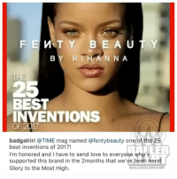 Love, Memes, and Rihanna: FE M TY BE A UTY  BY RIHANNA  THE  25  BEST  INVENTIONS  OF 2017  badgalriri @TIME mag named @fentybeauty one of the 2  best inventions of 2017!  I'm honored and I have to send love to everyohe who's  supported this brand in the 2months that we've been here!  Glory to the Most High.  BALLERALERT.COM Rihanna's Fenty Beauty named one of the 25 best inventions of 2017. The brand also won three Beauty Innovator Awards from Refinery29