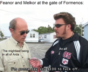 Elf, Jail, and Fuck: Feanor and Melkor at the gate of Formenos:  An elf  The mightiest being  in all of Arda  05  I'm gonna pay you $100 to fuck off. Get thee gone from my gate, thou jail-crow of Mandos!