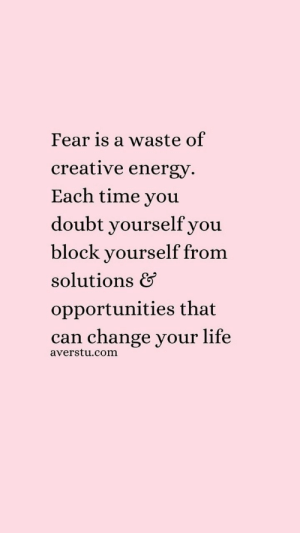 Energy, Life, and Time: Fear is a waste of  creative energy  Each time you  doubt yourselfyou  block yourself from  solutions &  opportunities that  can change your life  averstu.com