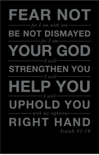 "God, Life, and Tumblr: FEAR NOT  or  I am with you  BE NOT DISMAYED  OT I am  YOUR GOD  I will  STRENGTHEN YOU  I will  HELP YOU  UPHOLD YOU  RIGHT HAND  I will  with my righteous  Isaiah 41:10 <p><a class=""tumblr_blog"" href=""http://spiritualinspiration.tumblr.com/post/37237491896/fear-not-there-is-nothing-to-fear-for-i-am"">spiritualinspiration</a>:</p> <blockquote> <p><em>""Fear not [there is nothing to fear], for I am with you; do not look around you in terror and be dismayed, for I am your God. I will strengthen and harden you to difficulties, yes, I will help you; yes, I will hold you up and retain you with My [victorious] right hand of rightness and justice"" (Isaiah 41:10, AMP).</em></p> <p>It's easy to look around at what's happening in the earth today and be tempted to feel afraid or dismayed. Circumstances may seem overwhelming. Maybe your business is struggling, maybe you lost your job, maybe you're struggling in a relationship or concerned about the economy. During times like these, it's important to remember that God has promised that He will never leave us nor forsake us. In fact, not only is He with us, He has promised to strengthen us and harden us to difficulties. That means, when tough times come, they just bounce right off of you. You don't allow your circumstances to steal your peace and joy. You have the attitude that says, ""This may be a big problem, but my God is bigger!""</p> <p>Keep in mind that the enemy isn't after your checkbook; he's ultimately after your peace and joy. He knows that if he can get your joy then he can get your strength. But when you stay connected to the Father through prayer and studying the Word and declare His promises over your life, you'll be hardened to difficulties and stay safe in the palm of God's hand!</p> </blockquote>"