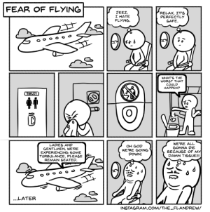 God, Instagram, and Fear: FEAR OF FLYING  RELAX. IT'S  PERFECTLY  SAFE  JEEZ,  I HATE  FLYING  WHAT'S THE  WC  COULD  HAPPEN?  HAT  TOILET  PUSH  WE'RE ALL  GONNA DIE  BECAUSE OF MY  DAMN TISSUE!!!  LADIES AND  GENTLMEN, WE'RE  EXPERIENCING SOME  TURBULANCE. PLEASE  REMAIN SEATED.  OH GOD  WE'RE GOING  DOWN!  ...LATER  INSTAGRAM.COM/THE_FLANDREW/ Fear of Flying [OC]