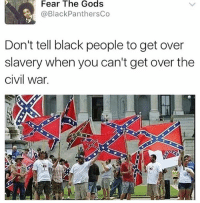 Black Lives Matter, Memes, and Black: Fear The Gods  @Black PanthersCo  Don't tell black people to get over  slavery when you can't get over the  civil war. The flag of losers since 1865. smashwhitesupremacy BlackLivesMatter peoplepower