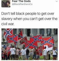 Memes, Black, and Civil War: Fear The Gods  @Black PanthersCo  Don't tell black people to get over  slavery when you can't get over the  civil War. the flag of losers since 1865
