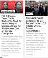 """Free Helicopter Rides: FEATURED POLITICS  POLITICS  FBI & Mueller  Team To Be  Rocked' In Next 72Congress To Be  Hours; Wray &  Sessions Brace for Hours; Over A  THUNDERDOME:  Rocked' In Next 72  Dozen  Blockbuster Dirt  on Bureau  Resignations  Corruption  Investigative journalist Thomas Paine is  predicting heavy December fireworks in  the next 72 hours about a major  scandal in the FBI that will further  shake the foundation of the embattled  agency and Special Counsel Robert  Mueller's investigative team. Paine's  journalism arm, True Pundit, has been  breaking story after story on the  unfolding corruption scandals in [.]  An investigative reporter with The Daily  Caller News Foundation (DCNF)  announced on Friday that Congress  human resources scandal is about to  break wide-open and predicted that  over a dozen members of the House of  Representatives will resign. DCNF  reporter Luke Rosiak tweeted on  Friday: """"Congress' human resources  scandal is just getting started. I  anticipate we [.  O 1 hour ago  1 hour ago"""