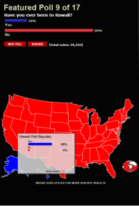 <p>Believe in the Interwebs.</p>: Featured Poll 9 of 17  Have you ever been to Hawaii?  Yes  20%  8090  No  NEXT POLLDISCUSS(Total votes: 34,323)  Hawaii Poll Results:  Yes  96%  No  4%  TOTAL VOTES: 73  MOUSE OVER STATES FOR MORE SPECIFIC RESULTS <p>Believe in the Interwebs.</p>