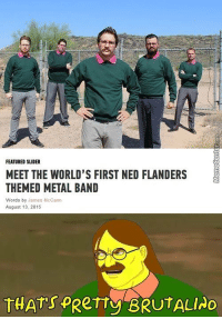 Memes, Ned Flanders, and Word: FEATURED SLIDER  MEET THE WORLD'S FIRST NED FLANDERS  THEMED METAL BAND  Words by James McCann  August 13, 2015  THATs PRerry BRUTALINO I'd pay to see this!