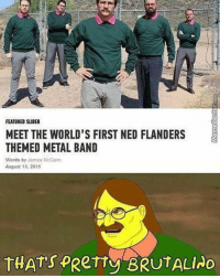 Brutal mustaches \m/: FEATURED SLIDER  MEET THE WORLD'S FIRST NED FLANDERS  THEMED METAL BAND  Words by James McCann  August 13, 2015  THAT's  PRerry BRUTALIAo Brutal mustaches \m/