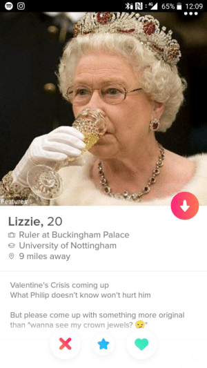 "Came across royalty!: Features  Lizzie, 200  Ruler at Buckingham Palace  University of Nottingham  9 9 miles away  Valentine's Crisis coming up  What Philip doesn't know won't hurt him  But please come up with something more original  than ""wanna see my crown jewels? Came across royalty!"