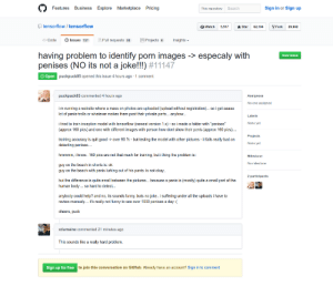 "If not hotdog{return True}: FeaturesBusiness Explore Marketplace Pricing  This repository Search  Sign in or Sign up  tensorflow/tensorflow  O Watch5,517St62,04Fork 29,982  Code Issues 727  Pull requests 53 Projects Insights  having problem to identity porn images -> especaly with  penises (NO its not a joke!!) #11147  New issue  Open  puckpuck85 opened this issue 4 hours ago 1 comment  puckpuck85 commented 4 hours ago  Assignees  No one assigned  i m running a website where a mass on photos are uploaded (upload without registration)... so i get aaaaa  lot of penis-trolls or whatever makes them post their private parts... anyhow  Labels  None yet  i tried to train inception model with tensorflow (newest version 1.x) so i made a folder with ""penises  (approx 160 pics) and one with different images with person how dont show their penis (approx 160 pics..  Projects  training accuracy is quit good-> over 90 %-but testing the model with other pictures-it fails really bad on  None yet  hmmmm, i know.. 160 pics are not that much for training, but i thing the problem is:  No milestone  guy on the beach in shorts is: ok  guy on the beach with penis lurking out of his pants: is not okay  but the difference is quite small between the pictures... because a penis is (mostly) quite a small part of the  human body. so hard to detect...  anybody could help? and no, its sounds funny, buts no joke.. i suffering under all the uploads i have to  review manualy.... it's really not funny to see over 1000 penises a day : (  cheers, puck  xdumaine commented 21 minutes ago  This sounds like a really hard problem.  Sign up for free  to join this conversation on GitHub. Already have an account? Sign in to comment If not hotdog{return True}"