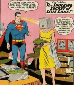 "Superman cant see her face: Featuring  The SHOCKING  SECRET of  LOIS LANE!""  LOIS, MY X-RAY VISION  CAN'T SEE THROUGH YOUR  LEAD MASK! WHAT SECRET  ARE YOU HIDING FROM ME?  1-1'M ASHAMED  TO TELL ANYONE...  NOT EVEN YOu,  SUPERMAN! AND  NOW...GOODBYE}SOB  .IM LEAVING  METROPOLIS  FOR GOOD! Superman cant see her face"