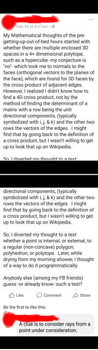 """He posts shit like this all the time.: Feb 19 at 8:27am  My Mathematical thoughts of the pre-  getting-up-out-of-bed hours started with  whether there are multiple enclosed 3[D  spaces in a 4+ dimensional polytope,  such as a hypercube -my conjecture is  """"no""""- which took me to normals to the  faces (orthogonal vectors to the planes of  the face), which are found for 3D faces by  the cross product of adjacent edges  However know how to  find a 4D cross product, not by the  method of finding the determinant of a  matrix with a row being the unit  directional components, (typically  symbolized with i,j, & k) and the other two  rows the vectors of the edges. I might  find that by going back to the definition of  a cross product, but I wasn't willing to get  up to look that up on Wikipedia  r, I realized I didn't  So I diverted my thouaht to a test   directional components, (typically  symbolized with i,j, & k) and the other two  rows the vectors of the edges. I might  find that by going back to the definition of  a cross product, but I wasn't willing to get  up to look that up on Wikipedia  So, I diverted my thought to a test  whether a point is internal, or external, to  a regular (non-concave) polygon,  polyhedron, or polytope. Later, while  drying from my morning shower, I thought  of a way to do it programmatically  Anybody else (among my FB friends)  guess -or already know- such a test?  u Like Comment  Share  Be the first to like this  A clue is to consider rays from a  point under consideration He posts shit like this all the time."""