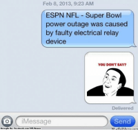 What's your theory? Credit: Tyler Samko  http://whatdoumeme.com/meme/srf5y7: Feb 8, 2013, 9:23 AM  ESPN NFL Super Bowl  power outage was caused  by faulty electrical relay  device  YOU DON'T SAY?  Delivered  Send  on Message  Brought By Facebook.com/  NIL Mennee  WhatloUMeme, com What's your theory? Credit: Tyler Samko  http://whatdoumeme.com/meme/srf5y7