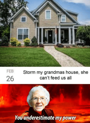 It's treason then: FEB  Storm my grandmas house, she  can't feed us all  26  Youunderestimate my power It's treason then