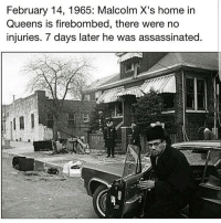 Memes, Nation of Islam, and 🤖: February 14, 1965: Malcolm X's home in  Queens is firebombed, there were no  injuries. 7 days later he was assassinated. If you respect Malcolm X put your fists up ✊🏿 He is one of my main inspirations. He was murdered by the FBI-CIA, they rented out the building a week before he was assassinated, the Nation of Islam were also involved, they shot him too. But the assassination was orchestrated by the FBI-CIA and carried out by their snipers, from the rafters of the building he was speaking at. All the other speakers were cancelled last minute. @therealdickgregory had to sue the goverment to get his autopsy. cointelpro was founded to stop a black nationalist movement in the USA. One of their mission statements was to stop the rise of a black messiah in the USA. He was also about to bring the goverment of the USA, before the U.N for human rights violations against Africans in the USA, he wasn't ok with civil rights. chakabars