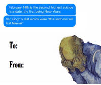 "Happy Valentines day: February 14th is the second highest suicide  rate date, the first being New Years  Van Gogh's last words were ""the sadness will  last forever""  To  From: Happy Valentines day"