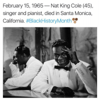 santa monica: February 15, 1965  Nat King Cole (45),  singer and pianist, died in Santa Monica,  California