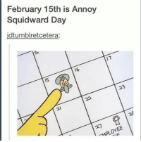 Happy Annoy Squidward Day 💙😏 Had to post this before the day ended! Spongebob is the best - Like my memes? Turn on my post notifications! 📲 - GamingPosts CaulOfDuty CallOfDuty Memes Cod JustinBieber Gaming PC Xbox LMAO Playstation Ps4 XboxOne CSGO Gamer Battlefield1 SelenaGomez بوس_ستيشن GTA Follow MLG Meme InfiniteWarfare MWR Like YouTube Relatable Like4Like Like4Follow DankMemes: February 15th is Annoy  Squidward Day  idtumblretcetera:  16 Happy Annoy Squidward Day 💙😏 Had to post this before the day ended! Spongebob is the best - Like my memes? Turn on my post notifications! 📲 - GamingPosts CaulOfDuty CallOfDuty Memes Cod JustinBieber Gaming PC Xbox LMAO Playstation Ps4 XboxOne CSGO Gamer Battlefield1 SelenaGomez بوس_ستيشن GTA Follow MLG Meme InfiniteWarfare MWR Like YouTube Relatable Like4Like Like4Follow DankMemes