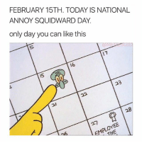 cool: FEBRUARY 15TH. TODAY IS NATIONAL  ANNOY SQUIDWARD DAY.  only day you can like this  16  15  2l  28 cool